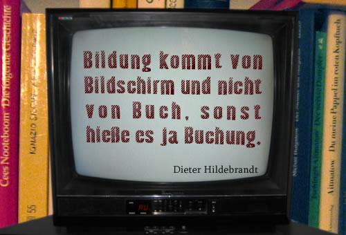 Bildung kommt von Bildschirm und nicht von Buch, sonst hieße es ja Buchung. Dieter Hildebrandt